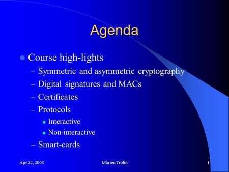 Apr 22, 2003Mårten Trolin1 Agenda Course high-lights – Symmetric and asymmetric cryptography – Digital signatures and MACs – Certificates – Protocols Interactive.