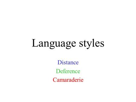 "Language styles Distance Deference Camaraderie. Mores or ""styles"" Distance: typical of middle and upper class Europeans and Americans, sets boundaries."