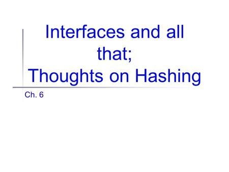 Interfaces and all that; Thoughts on Hashing Ch. 6.
