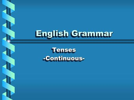 English Grammar Tenses -Continuous-.
