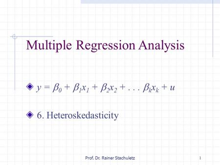 1Prof. Dr. Rainer Stachuletz Multiple Regression Analysis y =  0 +  1 x 1 +  2 x 2 +...  k x k + u 6. Heteroskedasticity.