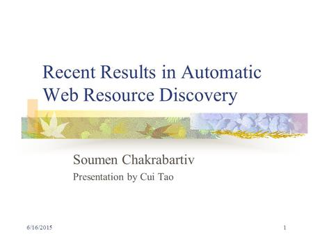 6/16/20151 Recent Results in Automatic Web Resource Discovery Soumen Chakrabartiv Presentation by Cui Tao.