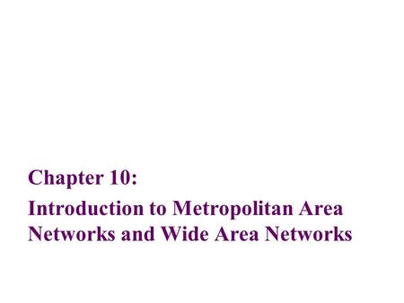 Chapter 10: Introduction to Metropolitan Area Networks and Wide Area Networks.