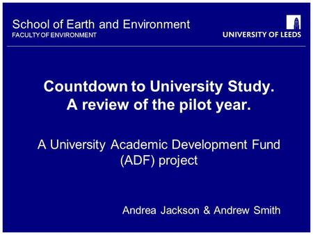 School of Earth and Environment FACULTY OF ENVIRONMENT Countdown to University Study. A review of the pilot year. A University Academic Development Fund.