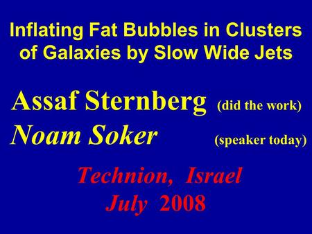 Inflating Fat Bubbles in Clusters of Galaxies by Slow Wide Jets Assaf Sternberg (did the work) Noam Soker (speaker today) Technion, Israel July 2008.