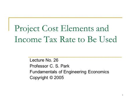 1 Project Cost Elements and Income Tax Rate to Be Used Lecture No. 26 Professor C. S. Park Fundamentals of Engineering Economics Copyright © 2005.