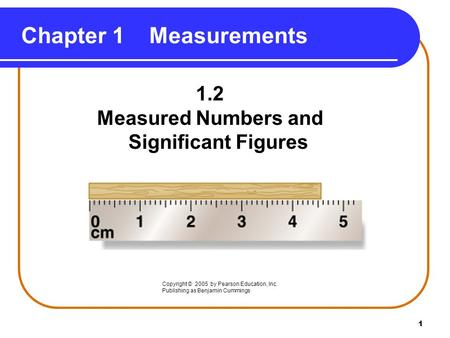 1 1.2 Measured Numbers and Significant Figures Chapter 1Measurements Copyright © 2005 by Pearson Education, Inc. Publishing as Benjamin Cummings.
