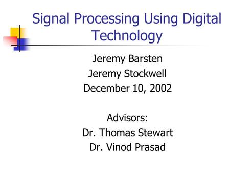 Signal Processing Using Digital Technology Jeremy Barsten Jeremy Stockwell December 10, 2002 Advisors: Dr. Thomas Stewart Dr. Vinod Prasad.