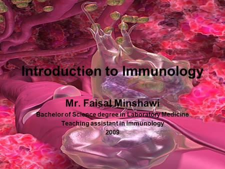 Introduction to Immunology Mr. Faisal Minshawi Bachelor of Science degree in Laboratory Medicine Teaching assistant in Immunology 2009.