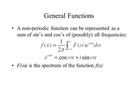 General Functions A non-periodic function can be represented as a sum of sin's and cos's of (possibly) all frequencies: F(  ) is the spectrum of the function.