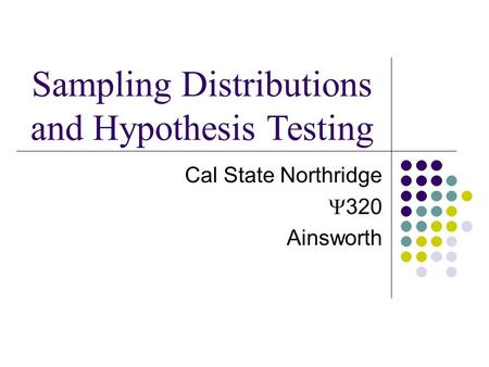 Cal State Northridge  320 Ainsworth Sampling Distributions and Hypothesis Testing.