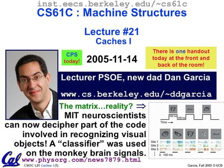 CS61C L21 Caches I (1) Garcia, Fall 2005 © UCB Lecturer PSOE, new dad Dan Garcia www.cs.berkeley.edu/~ddgarcia inst.eecs.berkeley.edu/~cs61c CS61C : Machine.