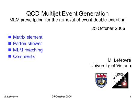 M. Lefebvre25 October 20061 QCD Multijet Event Generation MLM prescription for the removal of event double counting M. Lefebvre University of Victoria.