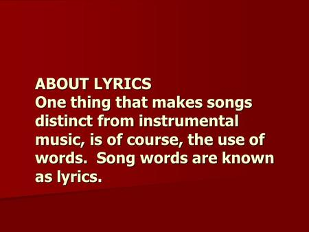 ABOUT LYRICS One thing that makes songs distinct from instrumental music, is of course, the use of words. Song words are known as lyrics.