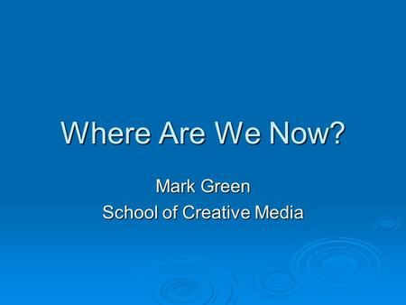 Where Are We Now? Mark Green School of Creative Media.