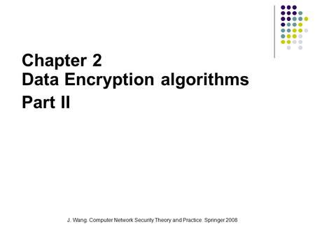 J. Wang. Computer Network Security Theory and Practice. Springer 2008 Chapter 2 Data Encryption algorithms Part II.
