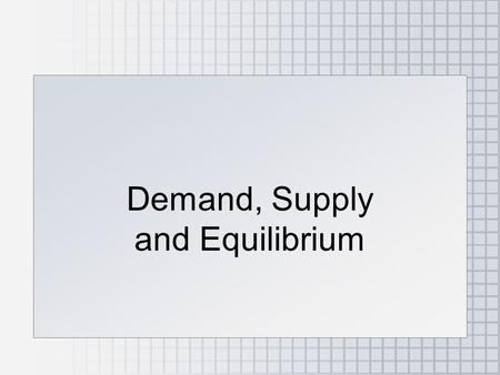 Demand, Supply and Equilibrium
