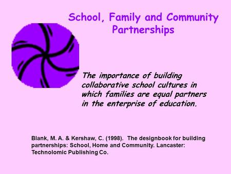 School, Family and Community Partnerships Blank, M. A. & Kershaw, C. (1998). The designbook for building partnerships: School, Home and Community. Lancaster: