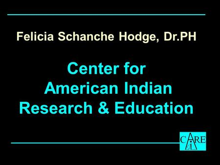Felicia Schanche Hodge, Dr.PH Center for American Indian Research & Education.