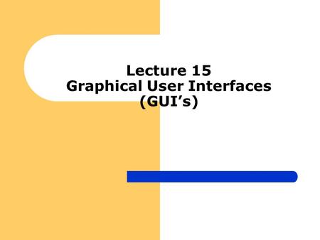 Lecture 15 Graphical User Interfaces (GUI's). Objectives Provide a general set of concepts for GUI's Layout manager GUI components GUI Design Guidelines.