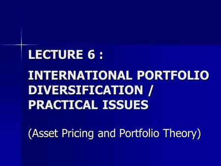 LECTURE 6 : INTERNATIONAL PORTFOLIO DIVERSIFICATION / PRACTICAL ISSUES (Asset Pricing and Portfolio Theory)