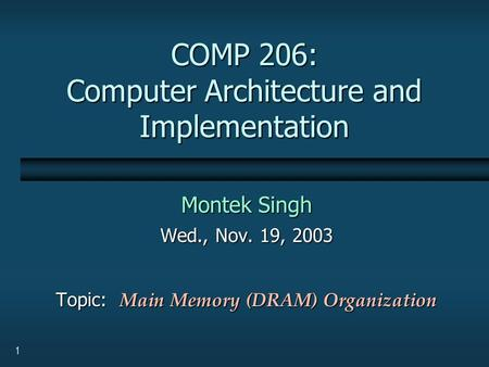 1 COMP 206: Computer Architecture and Implementation Montek Singh Wed., Nov. 19, 2003 Topic: Main Memory (DRAM) Organization.