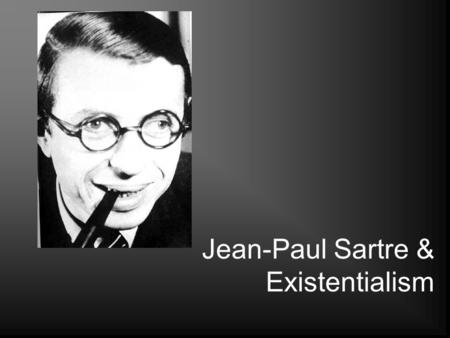 "Jean-Paul Sartre & Existentialism. Quel Est Existentialisme? In Sartre's words, ""existence precedes essence"" Absolute freedom: ""We are condemned to be."