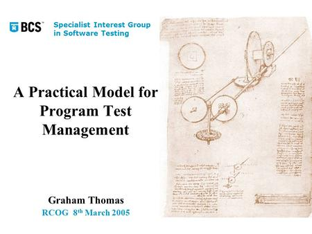A Practical Model for Program Test Management Graham Thomas RCOG8 th March 2005 Specialist Interest Group in Software Testing.