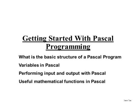James Tam Getting Started With Pascal Programming What is the basic structure of a Pascal Program Variables in Pascal Performing input and output with.