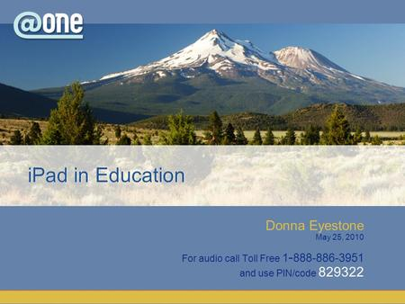 Donna Eyestone May 25, 2010 For audio call Toll Free 1 - 888-886-3951 and use PIN/code 829322 iPad in Education.