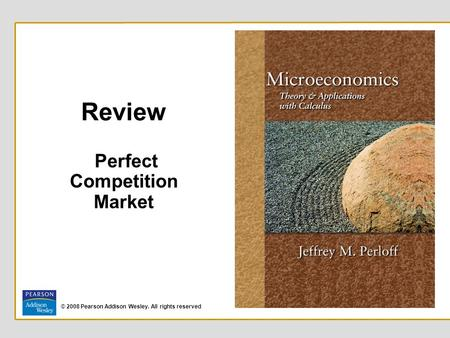 © 2008 Pearson Addison Wesley. All rights reserved Review Perfect Competition Market.