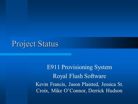Project Status E911 Provisioning System Royal Flush Software Kevin Francis, Jason Plaisted, Jessica St. Croix, Mike O'Connor, Derrick Hudson.