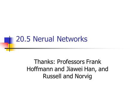 20.5 Nerual Networks Thanks: Professors Frank Hoffmann and Jiawei Han, and Russell and Norvig.