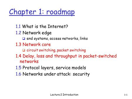 Lecture 2 Introduction 1-1 Chapter 1: roadmap 1.1 What is the Internet? 1.2 Network edge  end systems, access networks, links 1.3 Network core  circuit.