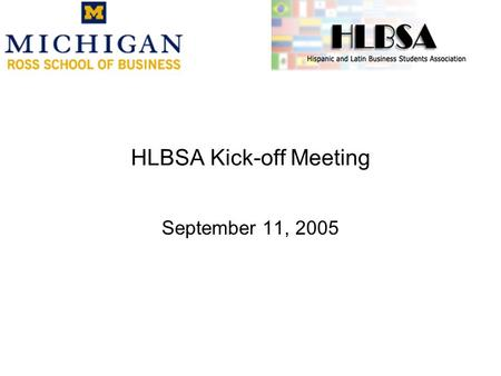 HLBSA Kick-off Meeting September 11, 2005. HLBSA Mission: Our mission is to create distinctive value for the UMBS Hispanic and Latin students and bring.
