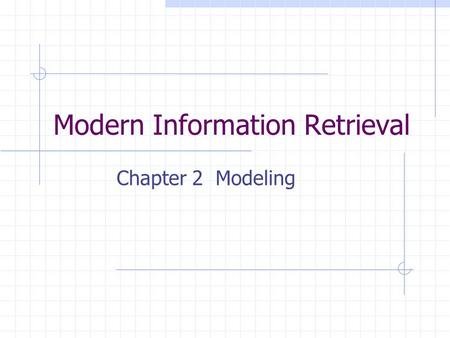 Modern Information Retrieval Chapter 2 Modeling. Probabilistic model the appearance or absent of an index term in a document is interpreted either as.