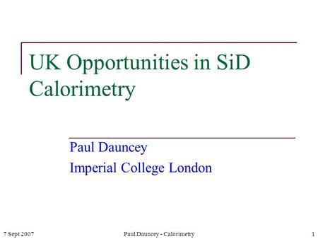 7 Sept 2007Paul Dauncey - Calorimetry1 UK Opportunities in SiD Calorimetry Paul Dauncey Imperial College London.