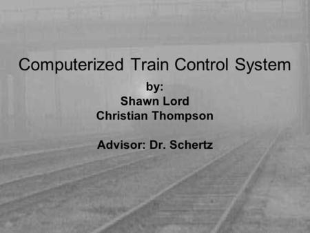 Computerized Train Control System by: Shawn Lord Christian Thompson Advisor: Dr. Schertz.
