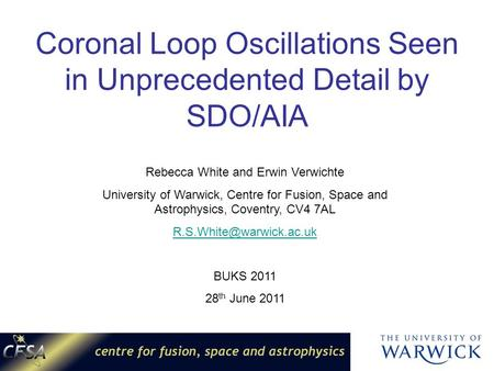 Coronal Loop Oscillations Seen in Unprecedented Detail by SDO/AIA Rebecca White and Erwin Verwichte University of Warwick, Centre for Fusion, Space and.
