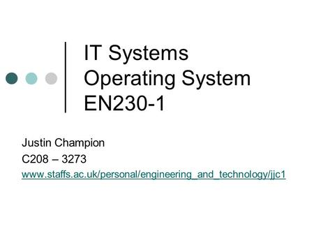 IT Systems Operating System EN230-1 Justin Champion C208 – 3273 www.staffs.ac.uk/personal/engineering_and_technology/jjc1.
