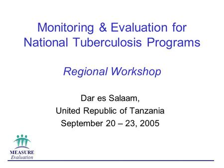 MEASURE Evaluation Monitoring & Evaluation for National Tuberculosis Programs Regional Workshop Dar es Salaam, United Republic of Tanzania September 20.