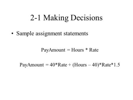 2-1 Making Decisions Sample assignment statements PayAmount = Hours * Rate PayAmount = 40*Rate + (Hours – 40)*Rate*1.5.