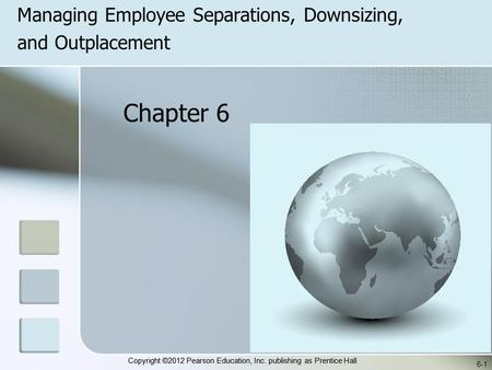 Copyright ©2012 Pearson Education, Inc. publishing as Prentice Hall Managing Employee Separations, Downsizing, and Outplacement 6-1 Chapter 6.