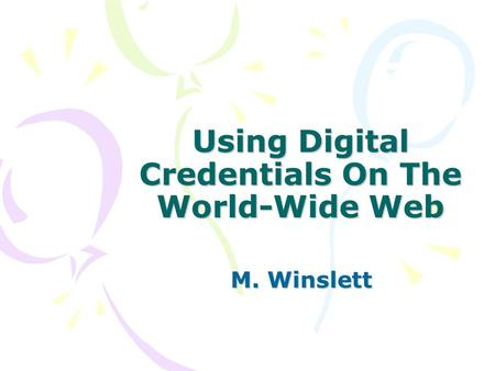 Using Digital Credentials On The World-Wide Web M. Winslett.