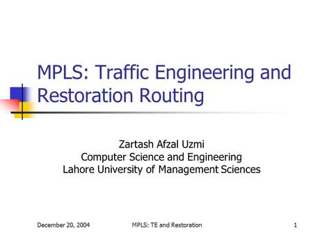 December 20, 2004MPLS: TE and Restoration1 MPLS: Traffic Engineering and Restoration Routing Zartash Afzal Uzmi Computer Science and Engineering Lahore.