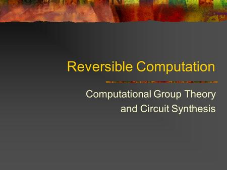 Reversible Computation Computational Group Theory and Circuit Synthesis.