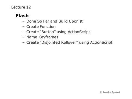 "© Anselm Spoerri Lecture 12 Flash –Done So Far and Build Upon It –Create Function –Create ""Button"" using ActionScript –Name Keyframes –Create ""Disjointed."