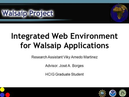 Integrated Web Environment for Walsaip Applications Research Assistant Viky Arnedo Martinez Advisor. José A. Borges HCIG Graduate Student.