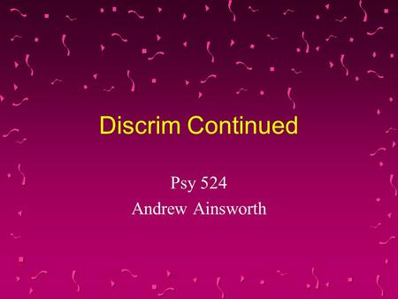 Discrim Continued Psy 524 Andrew Ainsworth. Types of Discriminant Function Analysis They are the same as the types of multiple regression Direct Discrim.