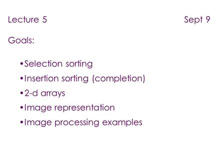 Lecture 5 Sept 9 Goals: Selection sorting Insertion sorting (completion) 2-d arrays Image representation Image processing examples.